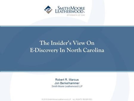 © 2010 Smith Moore Leatherwood LLP. ALL RIGHTS RESERVED. The Insiders View On E-Discovery In North Carolina Robert R. Marcus Jon Berkelhammer Smith Moore.