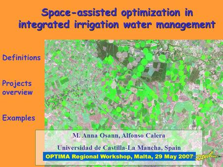 Space-assisted optimization in integrated irrigation water management M. Anna Osann, Alfonso Calera Universidad de Castilla-La Mancha, Spain OPTIMA Regional.