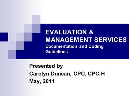 EVALUATION & MANAGEMENT SERVICES Documentation and Coding Guidelines Presented by Carolyn Duncan, CPC, CPC-H May, 2011.