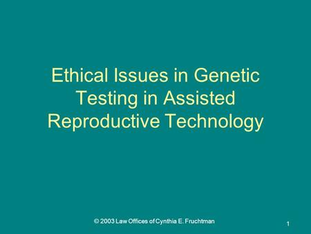 © 2003 Law Offices of Cynthia E. Fruchtman 1 Ethical Issues in Genetic Testing in Assisted Reproductive Technology.