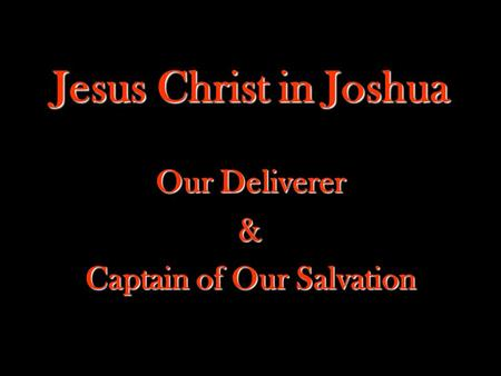 Jesus Christ in Joshua Our Deliverer & Captain of Our Salvation.