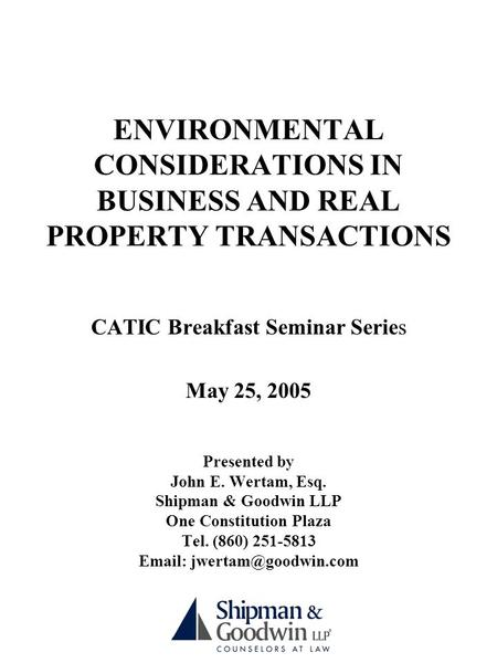 ENVIRONMENTAL CONSIDERATIONS IN BUSINESS AND REAL PROPERTY TRANSACTIONS CATIC Breakfast Seminar Series May 25, 2005 Presented by John E. Wertam, Esq. Shipman.