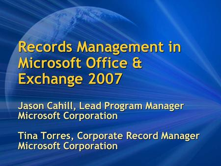 Records Management in Microsoft Office & Exchange 2007 Jason Cahill, Lead Program Manager Microsoft Corporation Tina Torres, Corporate Record Manager Microsoft.