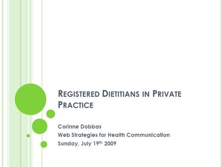 R EGISTERED D IETITIANS IN P RIVATE P RACTICE Corinne Dobbas Web Strategies for Health Communication Sunday, July 19 th 2009.