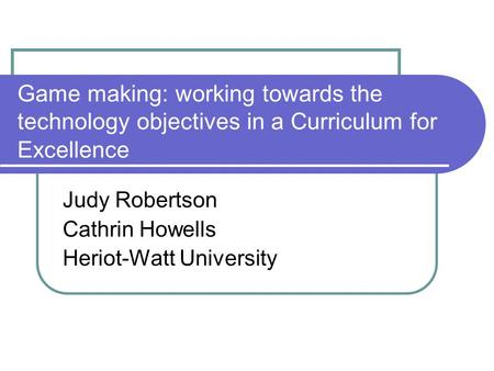 Game making: working towards the technology objectives in a Curriculum for Excellence Judy Robertson Cathrin Howells Heriot-Watt University.