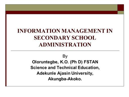 INFORMATION MANAGEMENT IN SECONDARY SCHOOL ADMINISTRATION By Oloruntegbe, K.O. (Ph D) FSTAN Science and Technical Education, Adekunle Ajasin University,