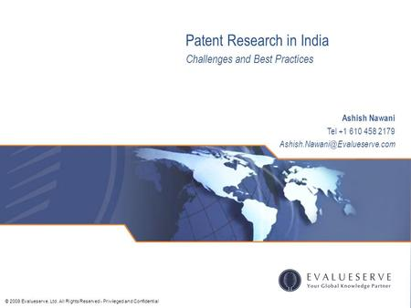 © 2009 Evalueserve, Ltd. All Rights Reserved - Privileged and Confidential Ashish Nawani Tel +1 610 458 2179 Patent Research.