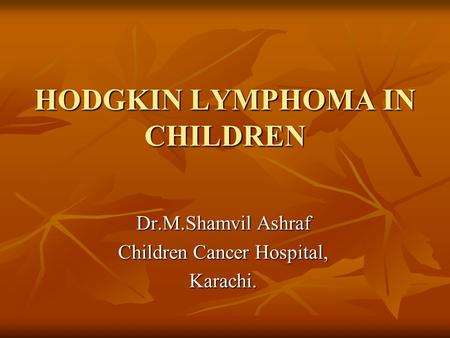 HODGKIN LYMPHOMA IN CHILDREN Dr.M.Shamvil Ashraf Children Cancer Hospital, Karachi.