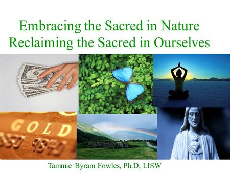 Embracing the Sacred in Nature Reclaiming the Sacred in Ourselves Tammie Byram Fowles, Ph.D, LISW.