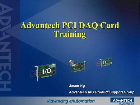 Advantech PCI DAQ Card Training Jason Ng Advantech IAG Product Support Group Jason Ng Advantech IAG Product Support Group.