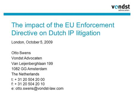 The impact of the EU Enforcement Directive on Dutch IP litigation London, October 5, 2009 Otto Swens Vondst Advocaten Van Leijenberghlaan 199 1082 GG Amsterdam.