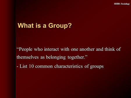 SRHS: Sociology People who interact with one another and think of themselves as belonging together. - List 10 common characteristics of groups What is.