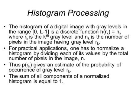Histogram Processing The histogram of a digital image with gray levels in the range [0, L-1] is a discrete function h(r k ) = n k where r k is the k th.