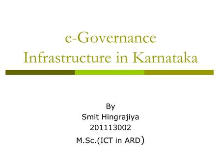 E-Governance Infrastructure in Karnataka By Smit Hingrajiya 201113002 M.Sc.(ICT in ARD )