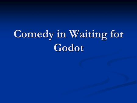 Comedy in Waiting for Godot. Waiting for Godot is a dramatic enactment of the unrecognized absurdity in the world. The drama is absurd in two senses.