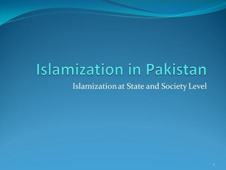 Islamization at State and Society Level 1. Outline What is Islamization Process of Islamization Pre partition In Constitutions of Pakistan Zia Era At.
