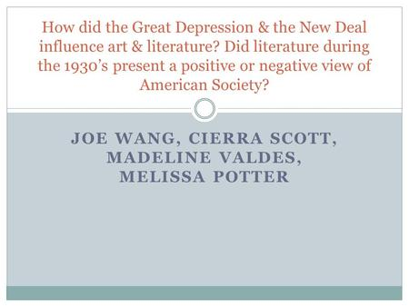 JOE WANG, CIERRA SCOTT, MADELINE VALDES, MELISSA POTTER How did the Great Depression & the New Deal influence art & literature? Did literature during the.