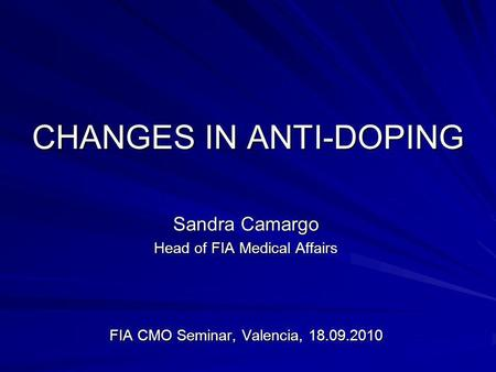 CHANGES IN ANTI-DOPING Sandra Camargo Head of FIA Medical Affairs FIA CMO Seminar, Valencia, 18.09.2010.