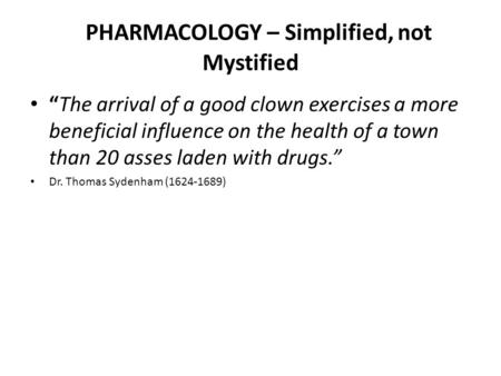 PHARMACOLOGY – Simplified, not Mystified The arrival of a good clown exercises a more beneficial influence on the health of a town than 20 asses laden.