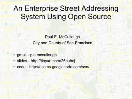 An Enterprise Street Addressing System Using Open Source Paul E. McCullough City and County of San Francisco gmail - p.e.mccullough slides -