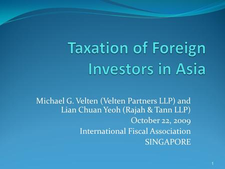 Michael G. Velten (Velten Partners LLP) and Lian Chuan Yeoh (Rajah & Tann LLP) October 22, 2009 International Fiscal Association SINGAPORE 1.