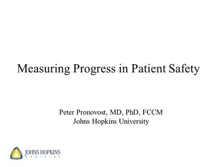 Measuring Progress in Patient Safety Peter Pronovost, MD, PhD, FCCM Johns Hopkins University.