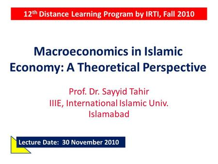 Macroeconomics in Islamic Economy: A Theoretical Perspective Prof. Dr. Sayyid Tahir IIIE, International Islamic Univ. Islamabad 12 th Distance Learning.