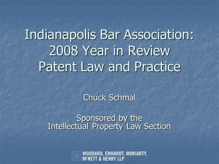 Indianapolis Bar Association: 2008 Year in Review Patent Law and Practice Chuck Schmal Sponsored by the Intellectual Property Law Section.