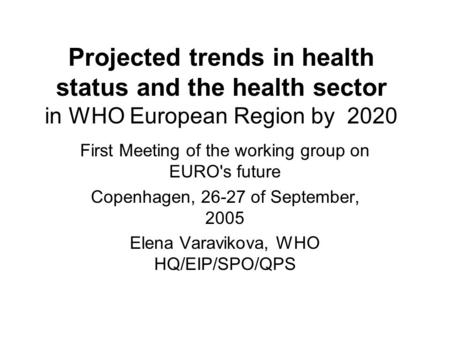 Projected trends in health status and the health sector in WHO European Region by 2020 First Meeting of the working group on EURO's future Copenhagen,