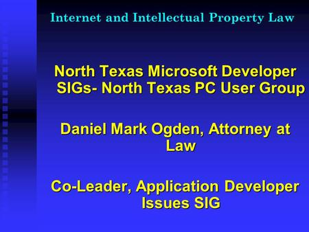 Internet and Intellectual Property Law North Texas Microsoft Developer SIGs- North Texas PC User Group Daniel Mark Ogden, Attorney at Law Co-Leader, Application.