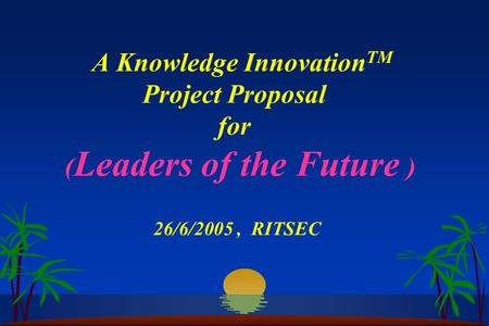A Knowledge Innovation TM Project Proposal for ( Leaders of the Future ) 26/6/2005, RITSEC.