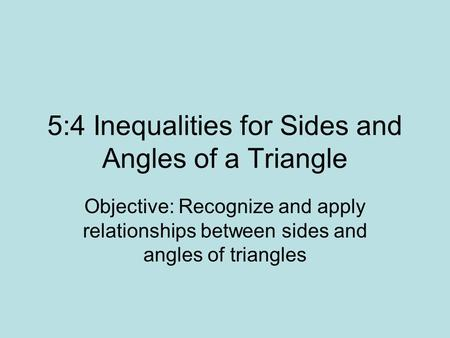 5:4 Inequalities for Sides and Angles of a Triangle Objective: Recognize and apply relationships between sides and angles of triangles.