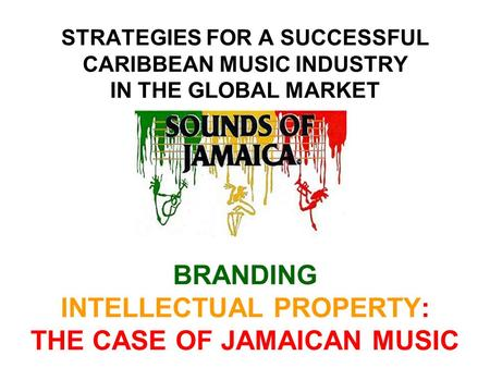 STRATEGIES FOR A SUCCESSFUL CARIBBEAN MUSIC INDUSTRY IN THE GLOBAL MARKET BRANDING INTELLECTUAL PROPERTY: THE CASE OF JAMAICAN MUSIC.