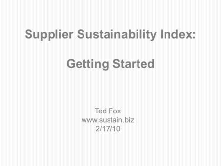 1 Supplier Sustainability Index: Getting Started Ted Fox www.sustain.biz 2/17/10.