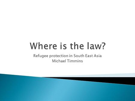 Refugee protection in South East Asia Michael Timmins.
