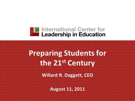 Preparing Students for the 21 st Century Willard R. Daggett, CEO August 11, 2011.