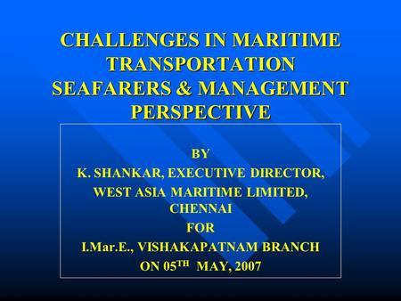 CHALLENGES IN MARITIME TRANSPORTATION SEAFARERS & MANAGEMENT PERSPECTIVE BY K. SHANKAR, EXECUTIVE DIRECTOR, WEST ASIA MARITIME LIMITED, CHENNAI FOR I.Mar.E.,