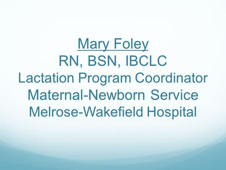 Mary Foley RN, BSN, IBCLC Lactation Program Coordinator Maternal-Newborn Service Melrose-Wakefield Hospital.