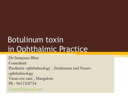 Botulinum toxin in Ophthalmic Practice Dr Sunayana Bhat Consultant Paediatric ophthalmology, Strabismus and Neuro ophthalmology Vasan eye care, Mangalore.