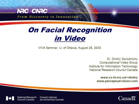 On Facial Recognition in Video VIVA Seminar, U. of Ottawa, August 28, 2003 Dr. Dmitry Gorodnichy Computational Video Group Institute for Information Technology.