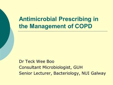 Antimicrobial Prescribing in the Management of COPD Dr Teck Wee Boo Consultant Microbiologist, GUH Senior Lecturer, Bacteriology, NUI Galway.