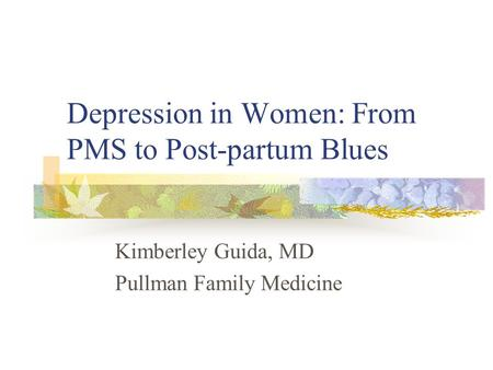 Depression in Women: From PMS to Post-partum Blues Kimberley Guida, MD Pullman Family Medicine.