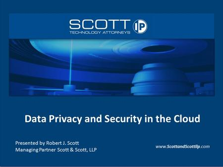 Data Privacy and Security in the Cloud Presented by Robert J. Scott Managing Partner Scott & Scott, LLP www.ScottandScottllp.com.