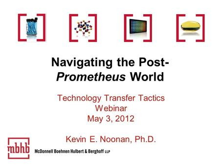Navigating the Post- Prometheus World Technology Transfer Tactics Webinar May 3, 2012 Kevin E. Noonan, Ph.D.
