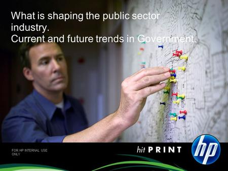 What is shaping the public sector industry. Current and future trends in Government. FOR HP INTERNAL USE ONLY.
