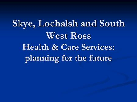 Skye, Lochalsh and South West Ross Health & Care Services: planning for the future.