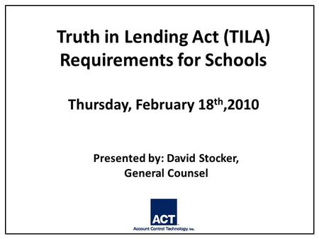 Truth in Lending Act (TILA) Requirements for Schools Thursday, February 18 th,2010 Presented by: David Stocker, General Counsel.