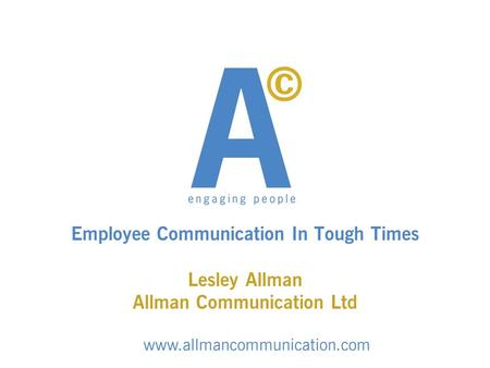 Employee Communication In Tough Times Lesley Allman Allman Communication Ltd www.allmancommunication.com.