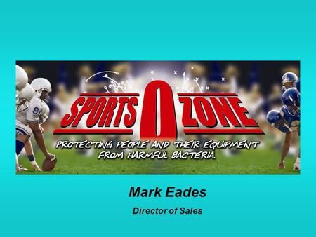 Mark Eades Director of Sales. SPORTS-O-ZONE SANITIZING SYSTEM Staph Germs Harder than Ever to Treat, Studies Say By Marilynn Marchione, Associated Press.