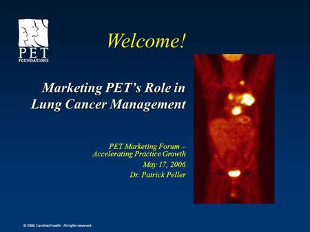 © 2006 Cardinal Health. All rights reserved. Marketing PETs Role in Lung Cancer Management PET Marketing Forum – Accelerating Practice Growth May 17, 2006.